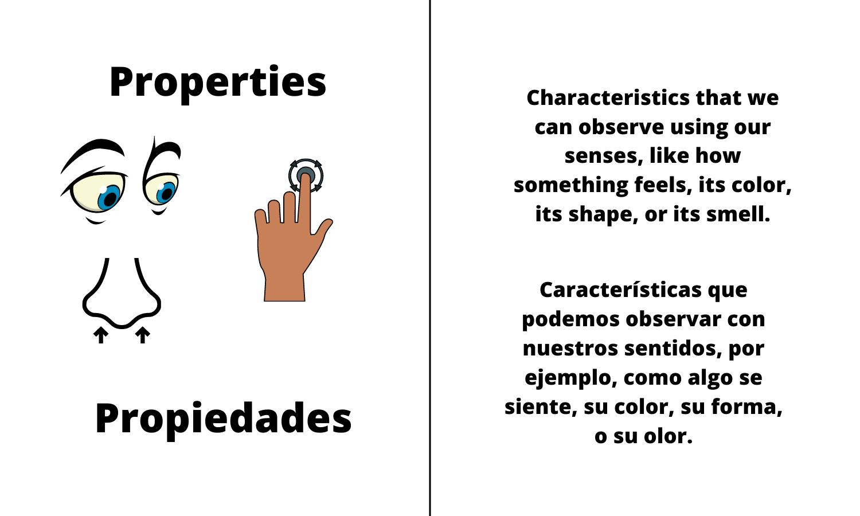 Properties. Characteristics that we can observe using our senses, like how something feels, its color, its shape, or its smell. Propiedades. Características que podemos observar con nuestros sentidos, por ejemplo, como algo se siente, su color, su forma, o su olor.